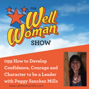 099 How to Develop Confidence, Courage and Character to be a Leader with Peggy Sanchez Mills